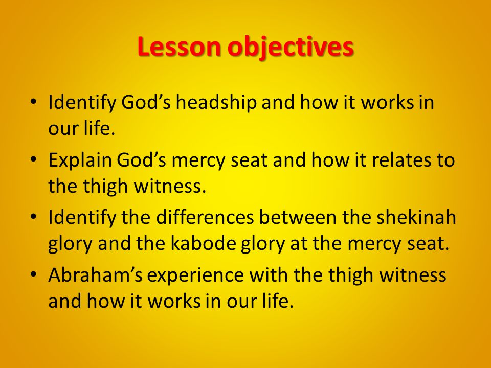Lesson objectives Identify God's headship and how it works in our life. Explain God's mercy seat and how it relates to the thigh witness. Identify the