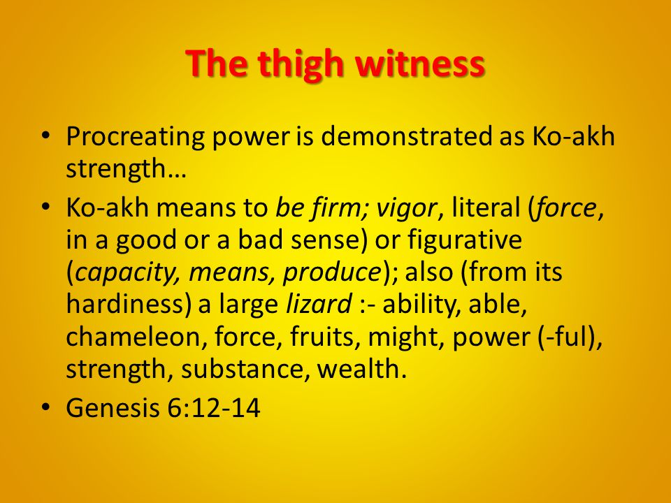 The thigh witness Procreating power is demonstrated as Ko-akh strength… Ko-akh means to be firm; vigor, literal (force, in a good or a bad sense) or f