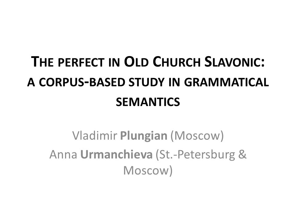 T HE PERFECT IN O LD C HURCH S LAVONIC : A CORPUS - BASED STUDY IN GRAMMATICAL SEMANTICS Vladimir Plungian (Moscow) Anna Urmanchieva (St.-Petersburg & Moscow)