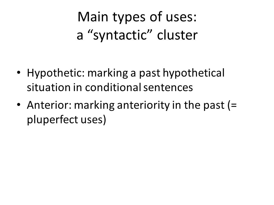 Main types of uses: a syntactic cluster Hypothetic: marking a past hypothetical situation in conditional sentences Anterior: marking anteriority in the past (= pluperfect uses)