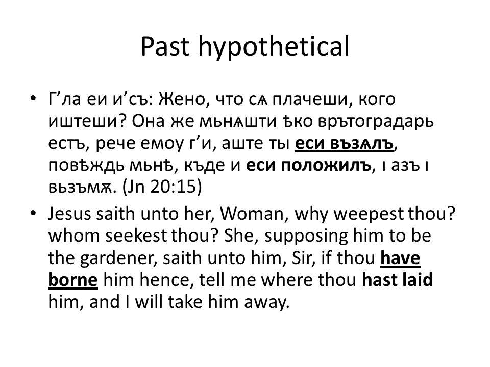Past hypothetical Г'ла еи и'съ: Жено, что сѧ плачеши, кого иштеши.