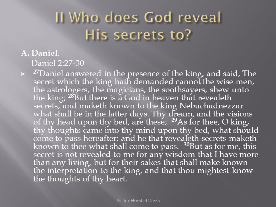 A. Daniel. Daniel 2:27-30  27 Daniel answered in the presence of the king, and said, The secret which the king hath demanded cannot the wise men, the