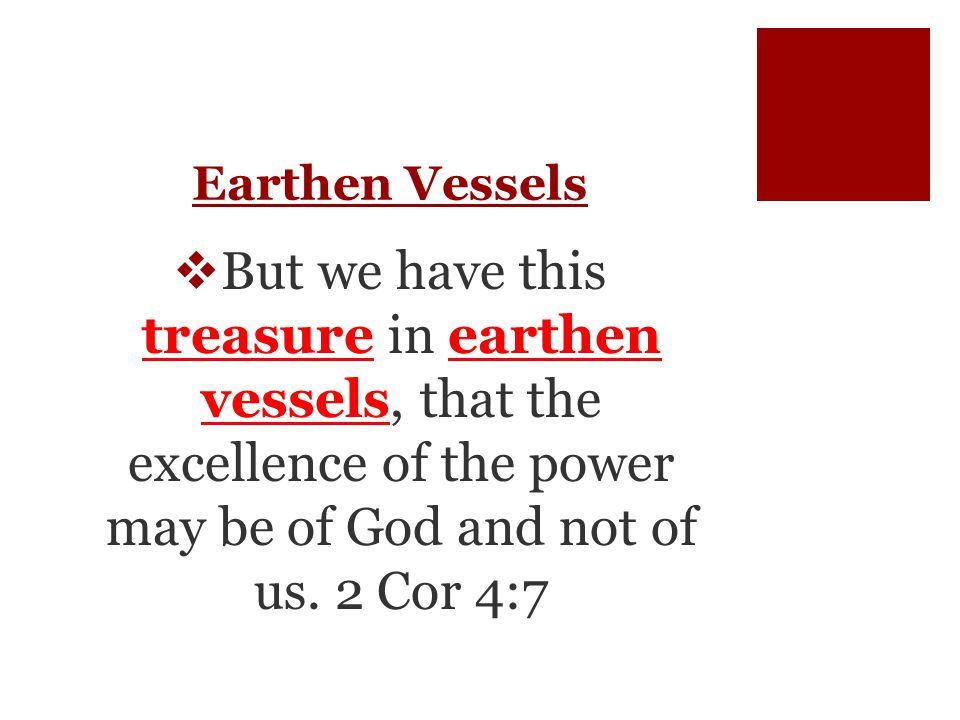 Earthen Vessels  But we have this treasure in earthen vessels, that the excellence of the power may be of God and not of us.