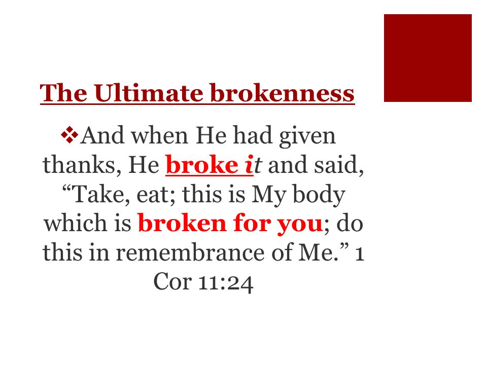The Ultimate brokenness  And when He had given thanks, He broke it and said, Take, eat; this is My body which is broken for you; do this in remembrance of Me. 1 Cor 11:24
