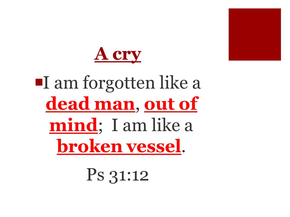 A cry  I am forgotten like a dead man, out of mind; I am like a broken vessel. Ps 31:12