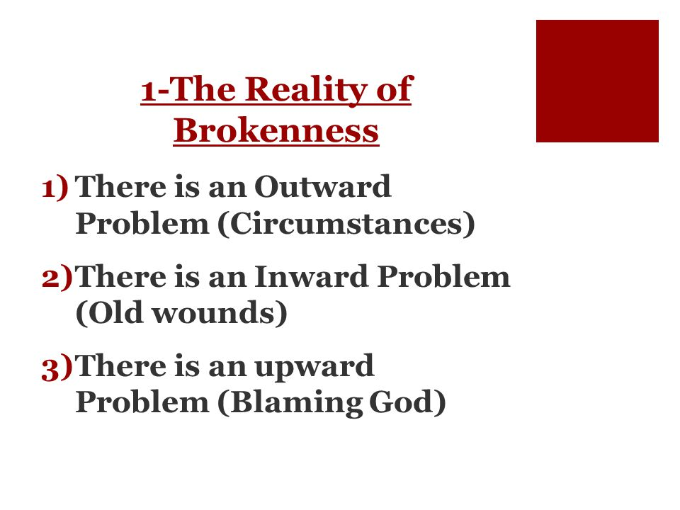 1-The Reality of Brokenness 1)There is an Outward Problem (Circumstances) 2)There is an Inward Problem (Old wounds) 3)There is an upward Problem (Blaming God)