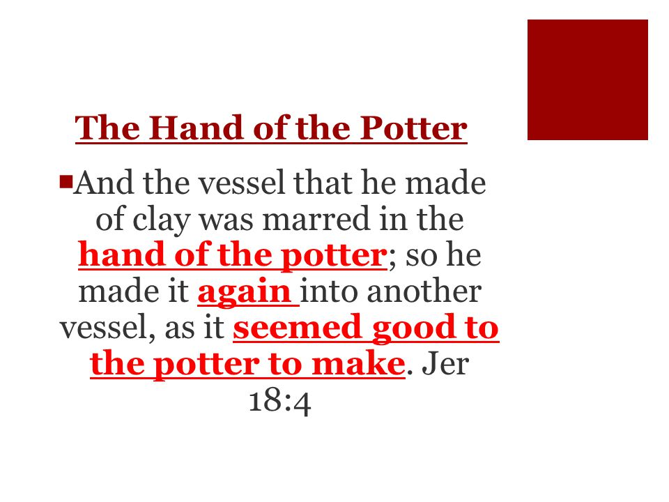 The Hand of the Potter  And the vessel that he made of clay was marred in the hand of the potter; so he made it again into another vessel, as it seemed good to the potter to make.