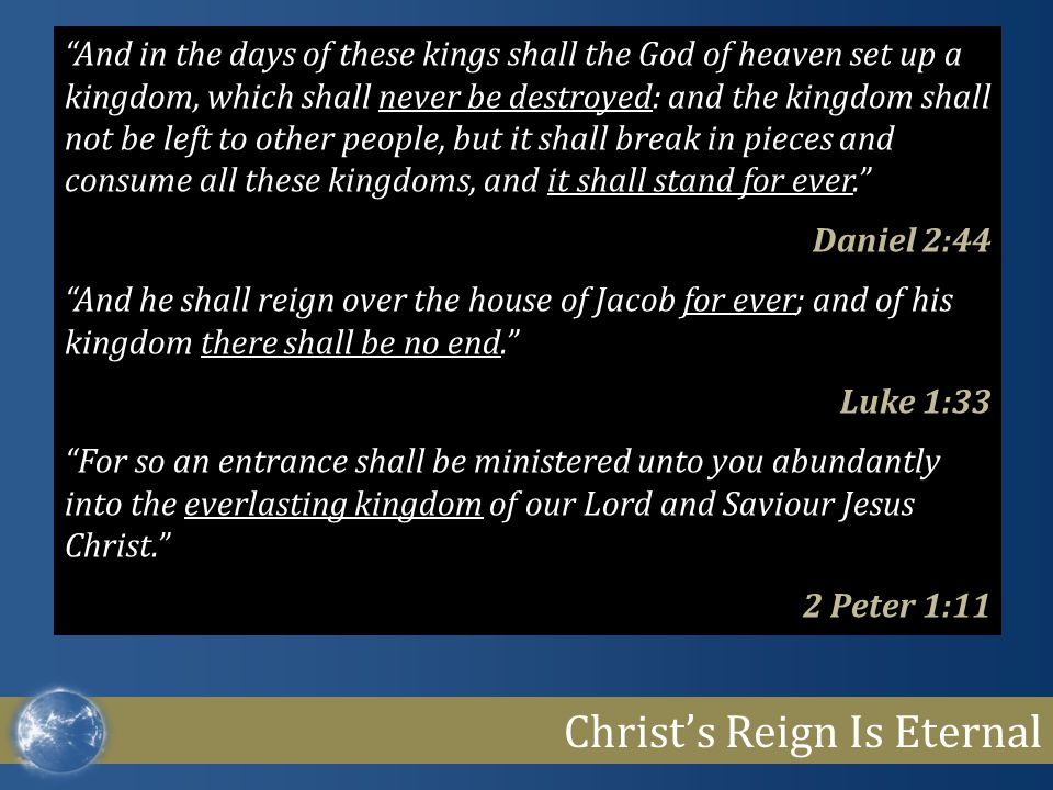 Christ's Reign Is Eternal And in the days of these kings shall the God of heaven set up a kingdom, which shall never be destroyed: and the kingdom shall not be left to other people, but it shall break in pieces and consume all these kingdoms, and it shall stand for ever. Daniel 2:44 And he shall reign over the house of Jacob for ever; and of his kingdom there shall be no end. Luke 1:33 For so an entrance shall be ministered unto you abundantly into the everlasting kingdom of our Lord and Saviour Jesus Christ. 2 Peter 1:11