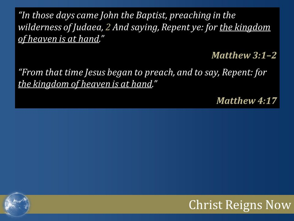 Christ Reigns Now In those days came John the Baptist, preaching in the wilderness of Judaea, 2 And saying, Repent ye: for the kingdom of heaven is at hand. Matthew 3:1–2 From that time Jesus began to preach, and to say, Repent: for the kingdom of heaven is at hand. Matthew 4:17