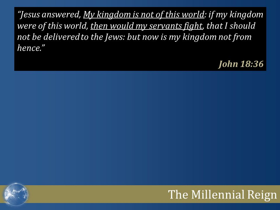 The Millennial Reign Jesus answered, My kingdom is not of this world: if my kingdom were of this world, then would my servants fight, that I should not be delivered to the Jews: but now is my kingdom not from hence. John 18:36