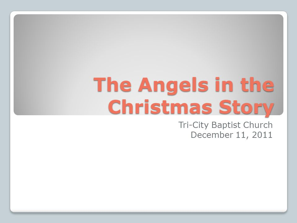 The Angels in the Christmas Story Tri-City Baptist Church December 11, 2011
