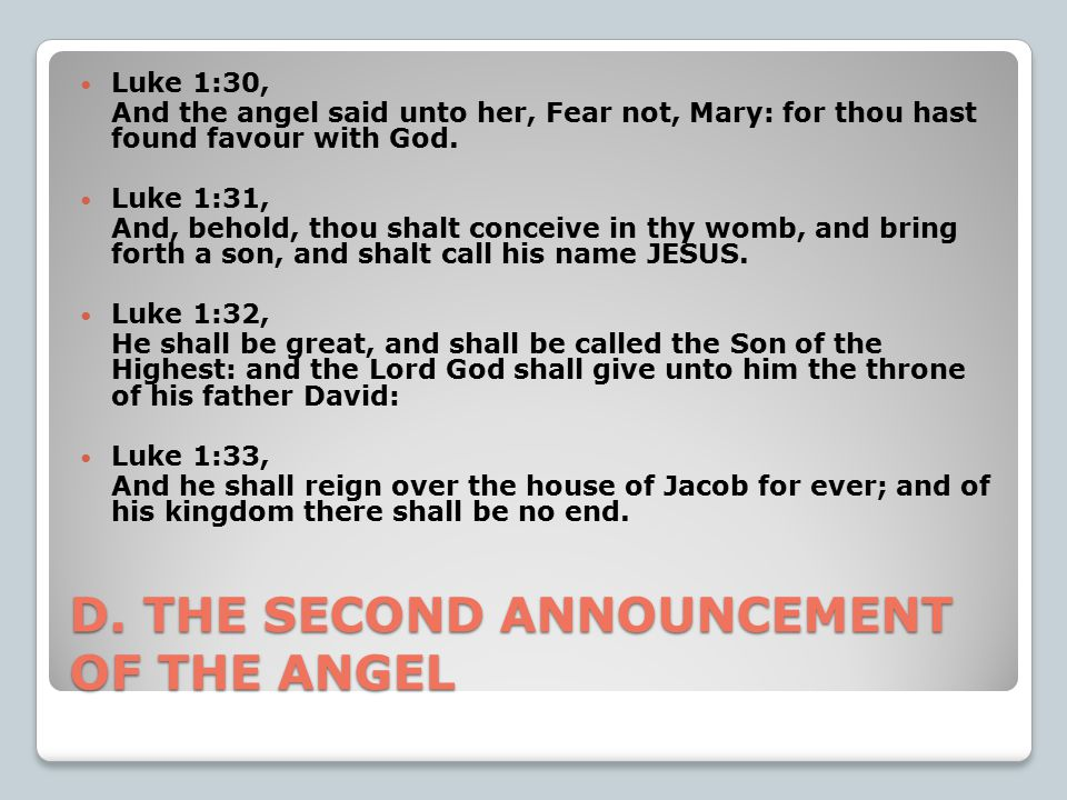 D. THE SECOND ANNOUNCEMENT OF THE ANGEL Luke 1:30, And the angel said unto her, Fear not, Mary: for thou hast found favour with God. Luke 1:31, And, b