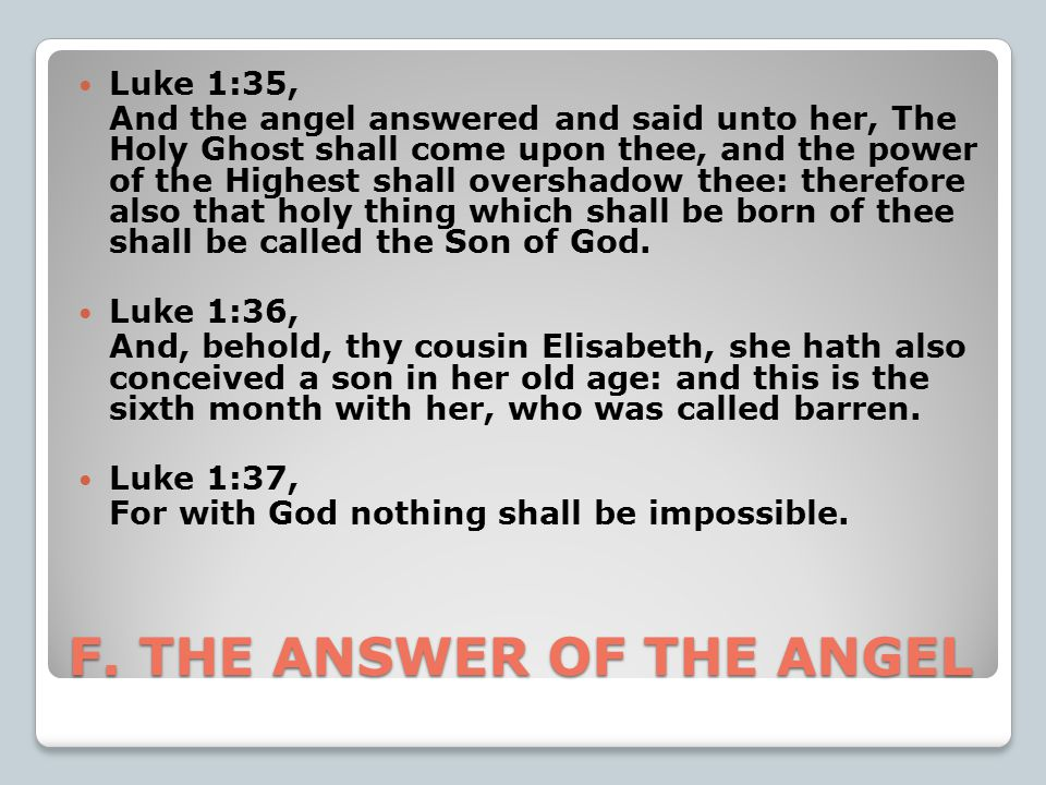 F. THE ANSWER OF THE ANGEL Luke 1:35, And the angel answered and said unto her, The Holy Ghost shall come upon thee, and the power of the Highest shal