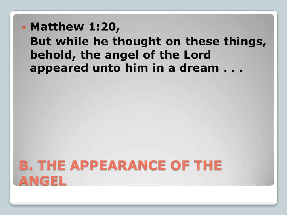 B. THE APPEARANCE OF THE ANGEL Matthew 1:20, But while he thought on these things, behold, the angel of the Lord appeared unto him in a dream...