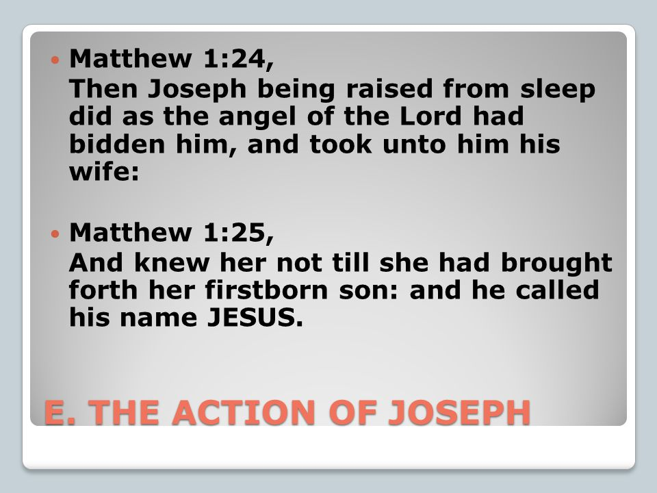 E. THE ACTION OF JOSEPH Matthew 1:24, Then Joseph being raised from sleep did as the angel of the Lord had bidden him, and took unto him his wife: Mat