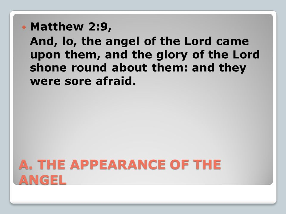 A. THE APPEARANCE OF THE ANGEL Matthew 2:9, And, lo, the angel of the Lord came upon them, and the glory of the Lord shone round about them: and they