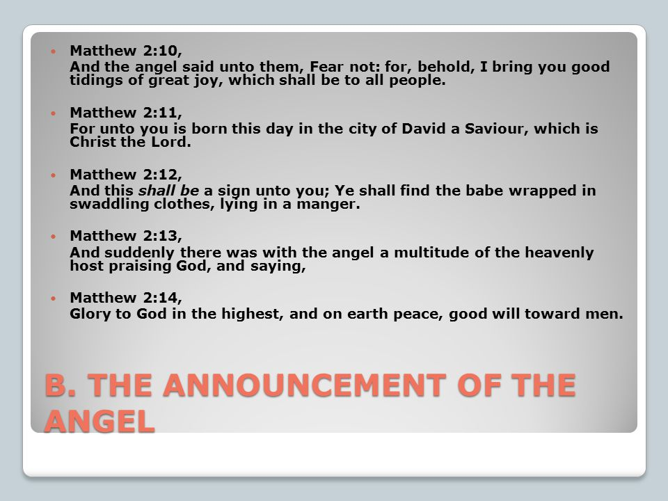B. THE ANNOUNCEMENT OF THE ANGEL Matthew 2:10, And the angel said unto them, Fear not: for, behold, I bring you good tidings of great joy, which shall