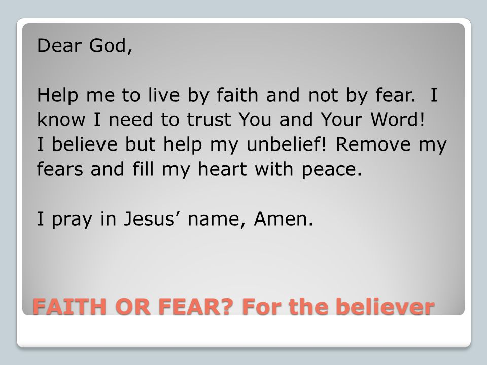 FAITH OR FEAR. For the believer Dear God, Help me to live by faith and not by fear.