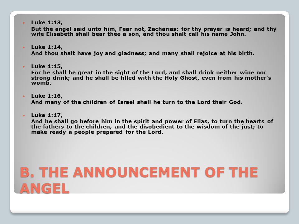 B. THE ANNOUNCEMENT OF THE ANGEL Luke 1:13, But the angel said unto him, Fear not, Zacharias: for thy prayer is heard; and thy wife Elisabeth shall be