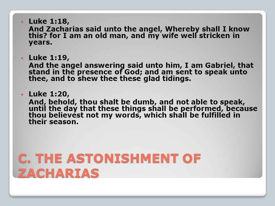 C. THE ASTONISHMENT OF ZACHARIAS Luke 1:18, And Zacharias said unto the angel, Whereby shall I know this? for I am an old man, and my wife well strick