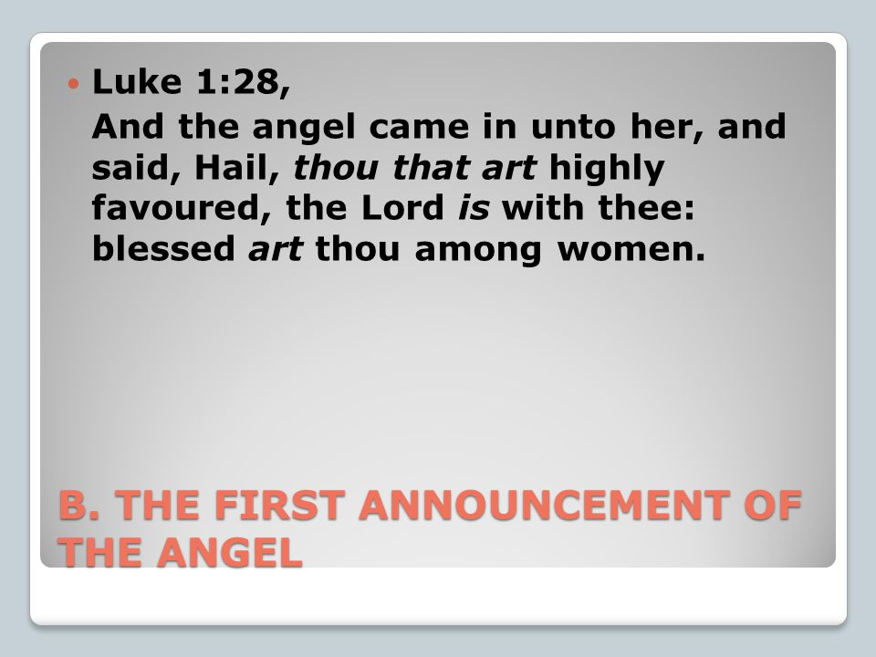 B. THE FIRST ANNOUNCEMENT OF THE ANGEL Luke 1:28, And the angel came in unto her, and said, Hail, thou that art highly favoured, the Lord is with thee