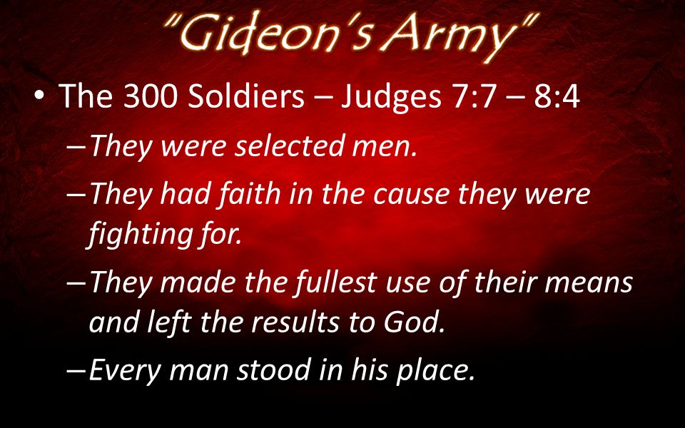 The 300 Soldiers – Judges 7:7 – 8:4 – They were selected men. – They had faith in the cause they were fighting for. – They made the fullest use of the