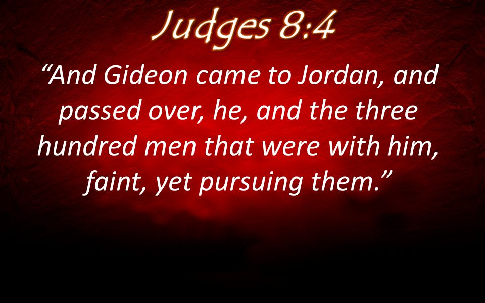 """And Gideon came to Jordan, and passed over, he, and the three hundred men that were with him, faint, yet pursuing them."""