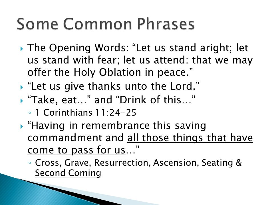  The Opening Words: Let us stand aright; let us stand with fear; let us attend: that we may offer the Holy Oblation in peace.  Let us give thanks unto the Lord.  Take, eat… and Drink of this… ◦ 1 Corinthians 11:24-25  Having in remembrance this saving commandment and all those things that have come to pass for us… ◦ Cross, Grave, Resurrection, Ascension, Seating & Second Coming