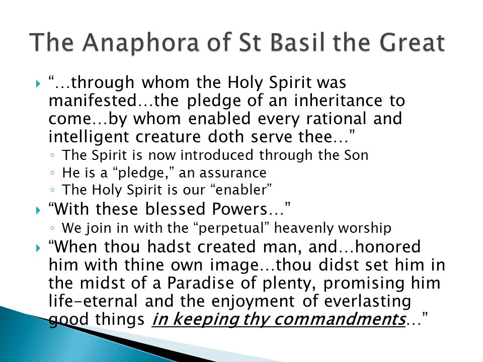  …through whom the Holy Spirit was manifested…the pledge of an inheritance to come…by whom enabled every rational and intelligent creature doth serve thee… ◦ The Spirit is now introduced through the Son ◦ He is a pledge, an assurance ◦ The Holy Spirit is our enabler  With these blessed Powers… ◦ We join in with the perpetual heavenly worship  When thou hadst created man, and…honored him with thine own image…thou didst set him in the midst of a Paradise of plenty, promising him life-eternal and the enjoyment of everlasting good things in keeping thy commandments…