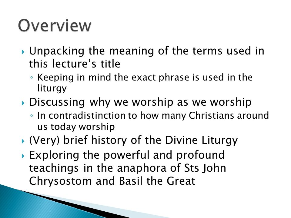  Unpacking the meaning of the terms used in this lecture's title ◦ Keeping in mind the exact phrase is used in the liturgy  Discussing why we worship as we worship ◦ In contradistinction to how many Christians around us today worship  (Very) brief history of the Divine Liturgy  Exploring the powerful and profound teachings in the anaphora of Sts John Chrysostom and Basil the Great