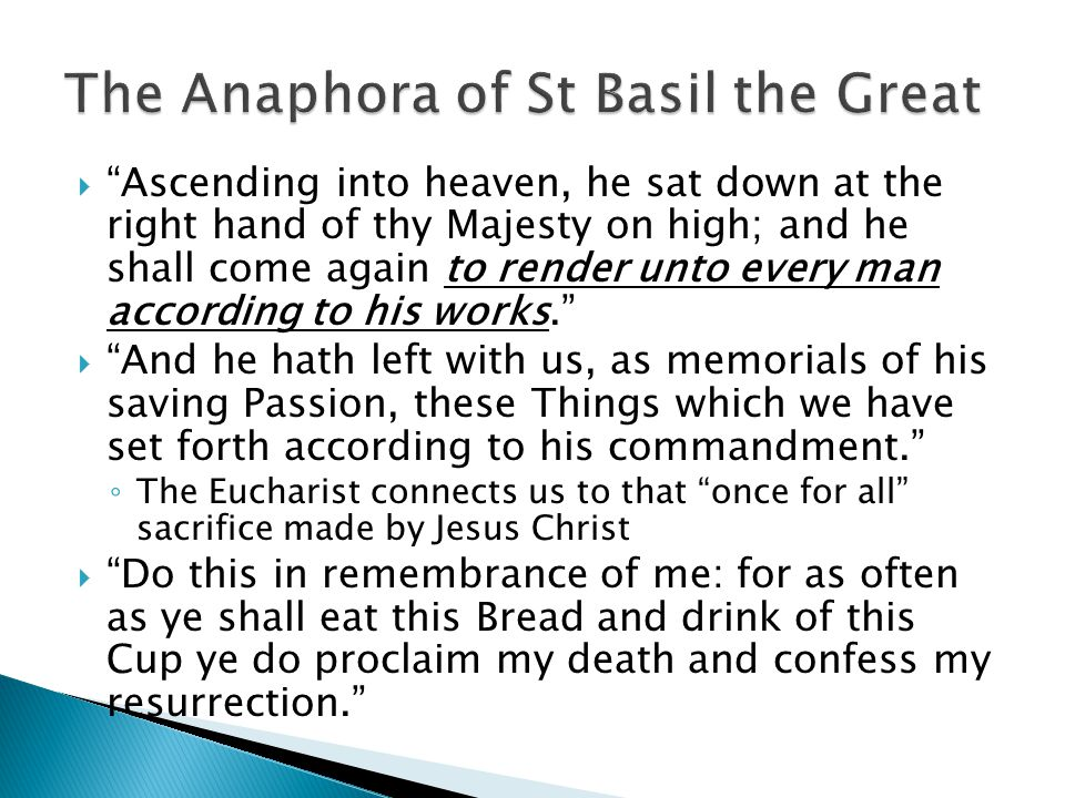  Ascending into heaven, he sat down at the right hand of thy Majesty on high; and he shall come again to render unto every man according to his works.  And he hath left with us, as memorials of his saving Passion, these Things which we have set forth according to his commandment. ◦ The Eucharist connects us to that once for all sacrifice made by Jesus Christ  Do this in remembrance of me: for as often as ye shall eat this Bread and drink of this Cup ye do proclaim my death and confess my resurrection.