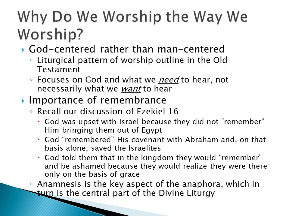  God-centered rather than man-centered ◦ Liturgical pattern of worship outline in the Old Testament ◦ Focuses on God and what we need to hear, not necessarily what we want to hear  Importance of remembrance ◦ Recall our discussion of Ezekiel 16  God was upset with Israel because they did not remember Him bringing them out of Egypt  God remembered His covenant with Abraham and, on that basis alone, saved the Israelites  God told them that in the kingdom they would remember and be ashamed because they would realize they were there only on the basis of grace ◦ Anamnesis is the key aspect of the anaphora, which in turn is the central part of the Divine Liturgy