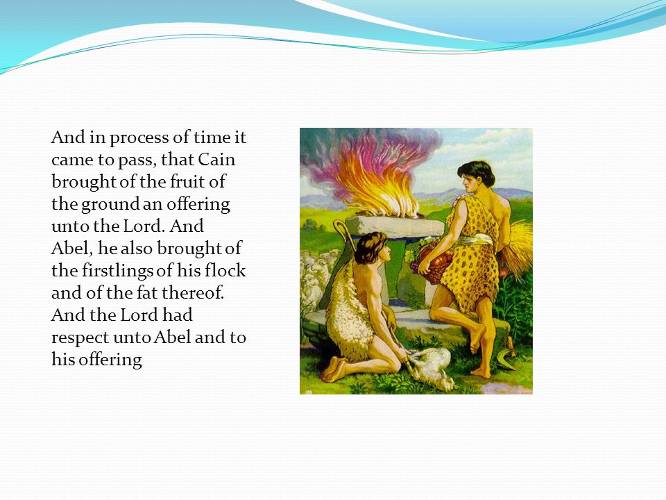 And in process of time it came to pass, that Cain brought of the fruit of the ground an offering unto the Lord.