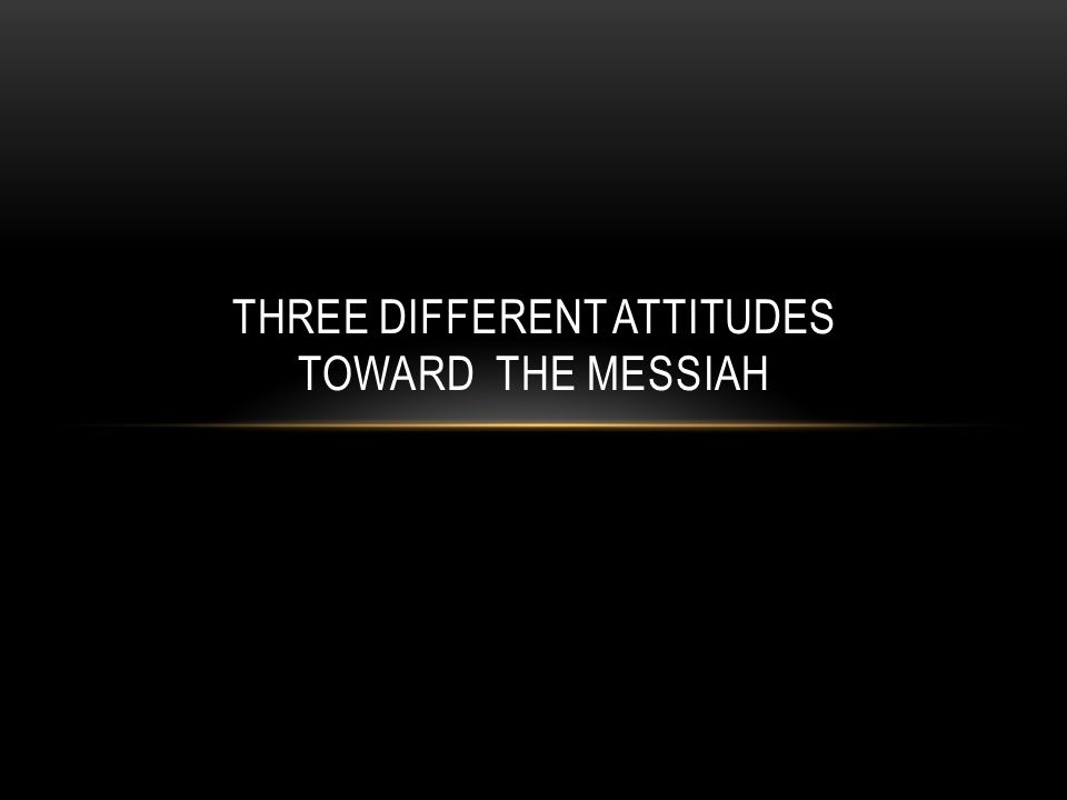 THREE GROUP OF PEOPLE IN CHRIST'S TIME Shortly after the Messiah's birth, the Scriptures reveal that there were three different groups of people with three different attitudes toward Him.