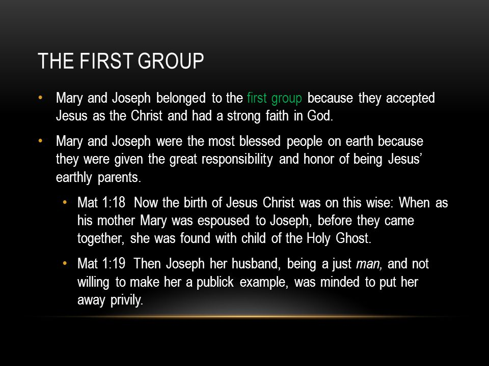 THE FIRST GROUP Mary and Joseph were the most blessed people of the earth because they were given the great responsibility and honor of being Jesus' earthly parents.