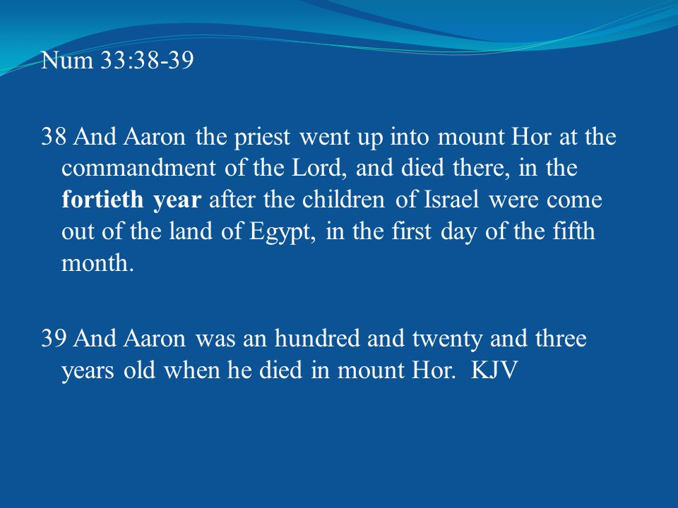 Num 33:38-39 38 And Aaron the priest went up into mount Hor at the commandment of the Lord, and died there, in the fortieth year after the children of Israel were come out of the land of Egypt, in the first day of the fifth month.