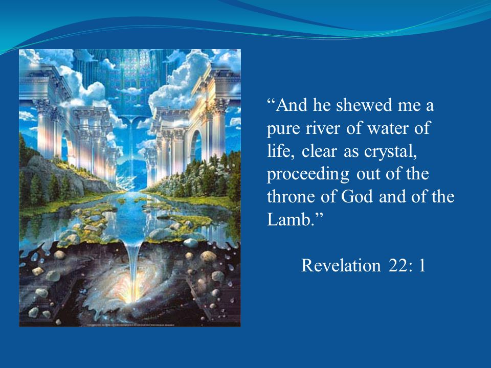 And he shewed me a pure river of water of life, clear as crystal, proceeding out of the throne of God and of the Lamb. Revelation 22: 1