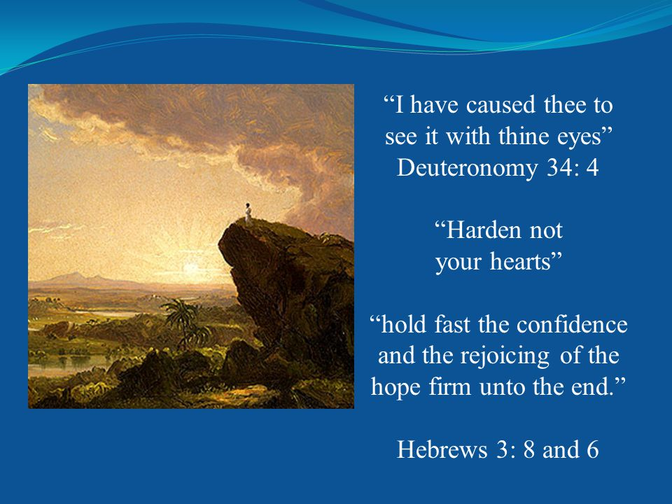 I have caused thee to see it with thine eyes Deuteronomy 34: 4 Harden not your hearts hold fast the confidence and the rejoicing of the hope firm unto the end. Hebrews 3: 8 and 6