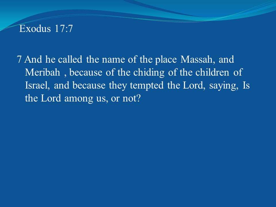 Exodus 17:7 7 And he called the name of the place Massah, and Meribah, because of the chiding of the children of Israel, and because they tempted the Lord, saying, Is the Lord among us, or not?