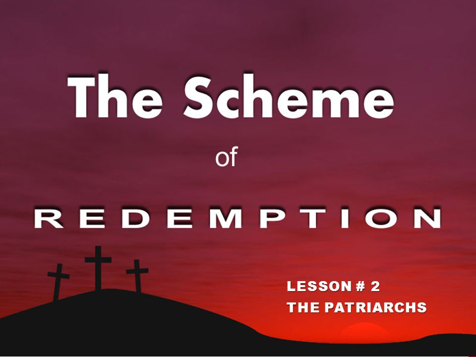 THE SCHEME OF REDEMPTION LESSON # 2 THE PATRIARCHS