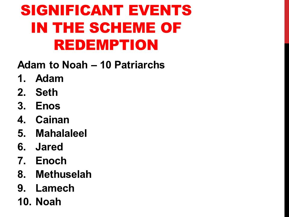 SIGNIFICANT EVENTS IN THE SCHEME OF REDEMPTION Adam to Noah – 10 Patriarchs 1.Adam 2.Seth 3.Enos 4.Cainan 5.Mahalaleel 6.Jared 7.Enoch 8.Methuselah 9.Lamech 10.Noah
