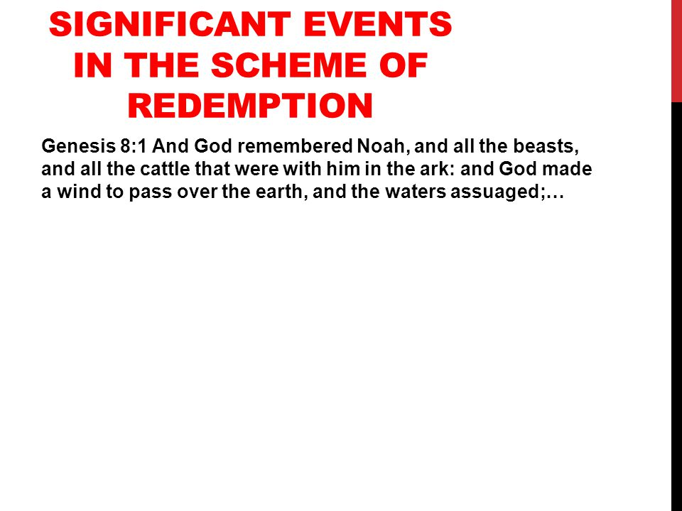 SIGNIFICANT EVENTS IN THE SCHEME OF REDEMPTION Genesis 8:1 And God remembered Noah, and all the beasts, and all the cattle that were with him in the ark: and God made a wind to pass over the earth, and the waters assuaged;…
