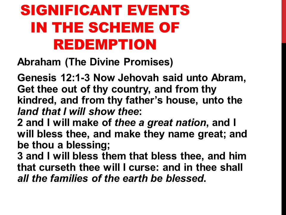 SIGNIFICANT EVENTS IN THE SCHEME OF REDEMPTION Abraham (The Divine Promises) Genesis 12:1-3 Now Jehovah said unto Abram, Get thee out of thy country, and from thy kindred, and from thy father's house, unto the land that I will show thee: 2 and I will make of thee a great nation, and I will bless thee, and make they name great; and be thou a blessing; 3 and I will bless them that bless thee, and him that curseth thee will I curse: and in thee shall all the families of the earth be blessed.