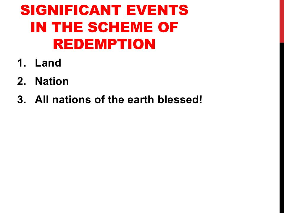 SIGNIFICANT EVENTS IN THE SCHEME OF REDEMPTION 1.Land 2.Nation 3.All nations of the earth blessed!