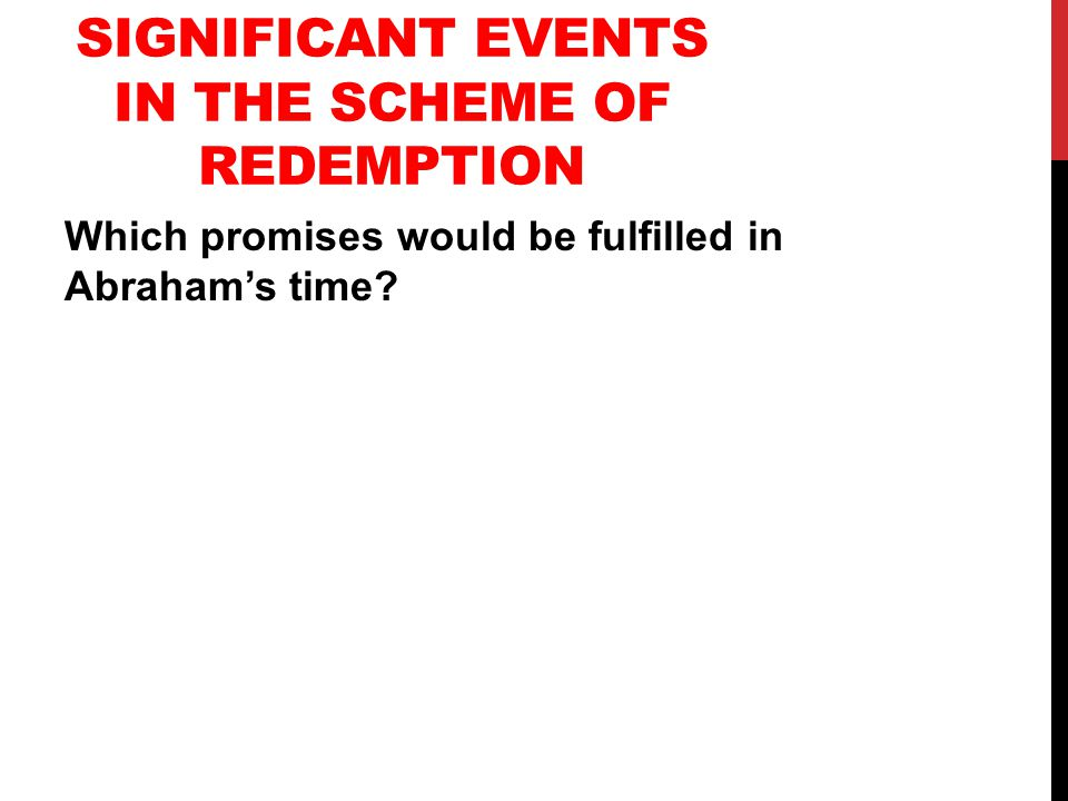 SIGNIFICANT EVENTS IN THE SCHEME OF REDEMPTION Which promises would be fulfilled in Abraham's time?