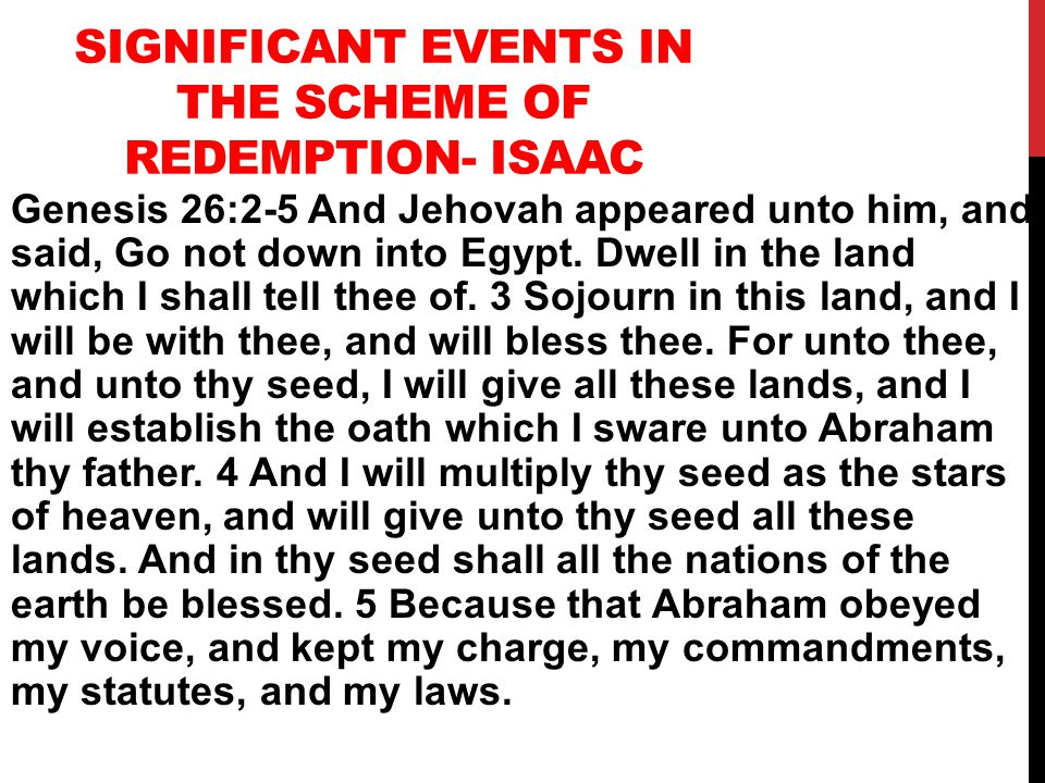 SIGNIFICANT EVENTS IN THE SCHEME OF REDEMPTION- ISAAC Genesis 26:2-5 And Jehovah appeared unto him, and said, Go not down into Egypt.