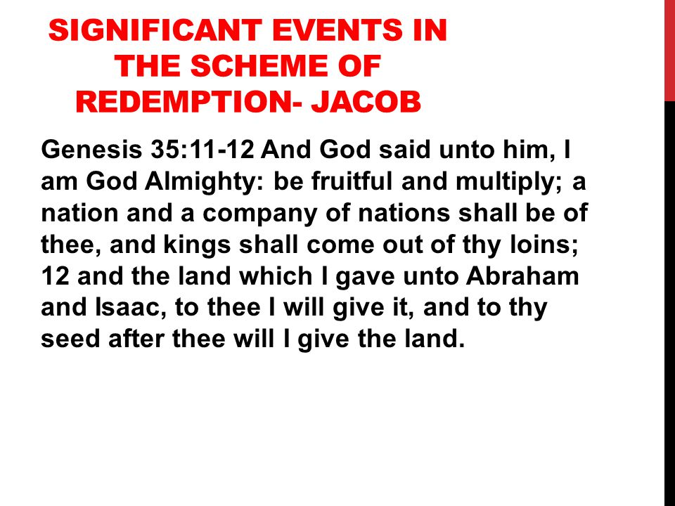 SIGNIFICANT EVENTS IN THE SCHEME OF REDEMPTION- JACOB Genesis 35:11-12 And God said unto him, I am God Almighty: be fruitful and multiply; a nation and a company of nations shall be of thee, and kings shall come out of thy loins; 12 and the land which I gave unto Abraham and Isaac, to thee I will give it, and to thy seed after thee will I give the land.