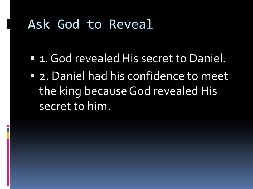 Ask God to Reveal  1. God revealed His secret to Daniel.