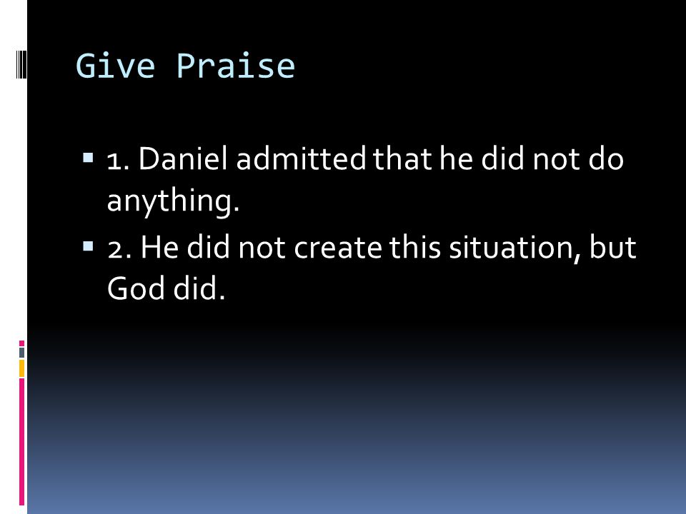 Give Praise  1. Daniel admitted that he did not do anything.