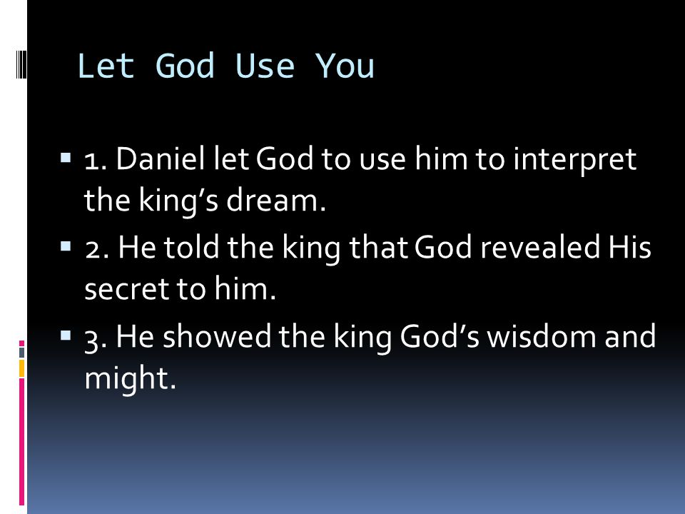 Let God Use You  1. Daniel let God to use him to interpret the king's dream.